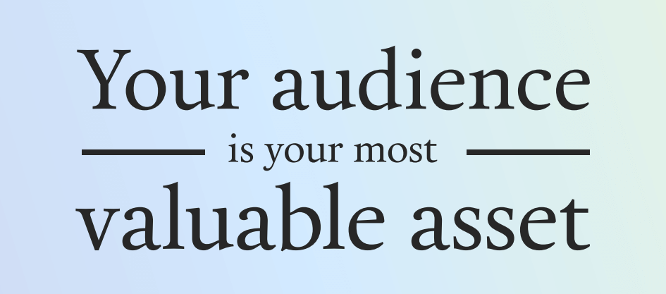 your audience is your most valuable asset