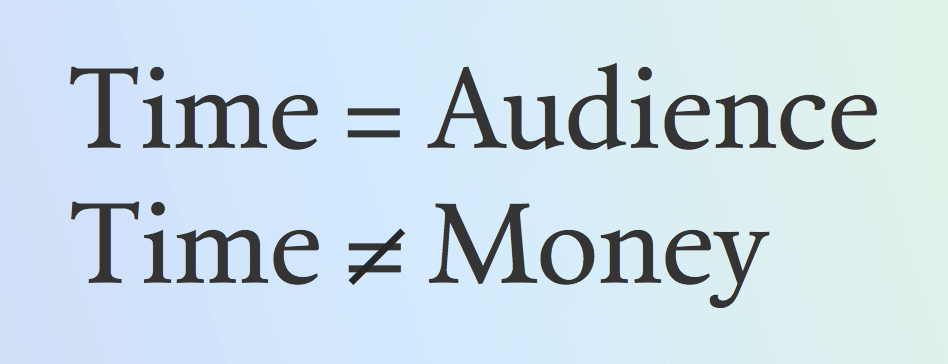 Time equals audience, not money